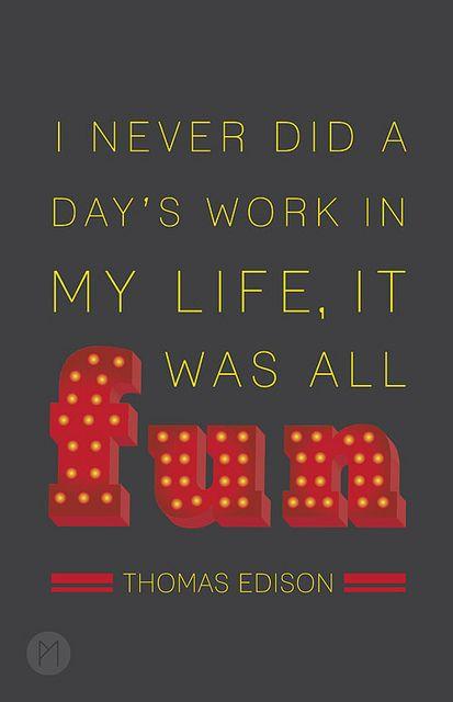 """""""I never did a day's work in my life, it was all fun"""" - Thomas Edison."""