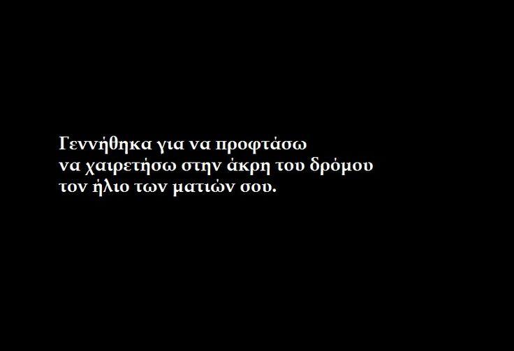 γεννήθηκα για να προφτάσω να χαιρετήσω τον ήλιο των ματιών σου...Greek Poetry, Greek Quotes, Ποίηση