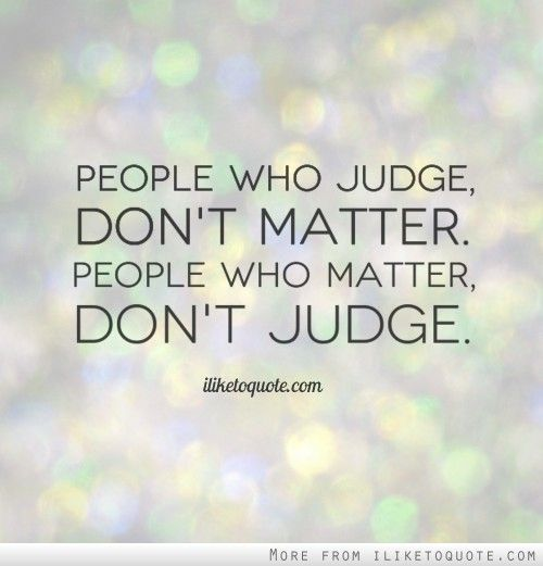 Quotes Don T Judge: People Who Judge, Don't Matter. People Who Matter, Don't