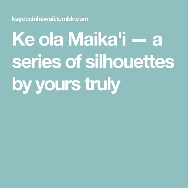 Ke ola Maika'i — a series of silhouettes by yours truly