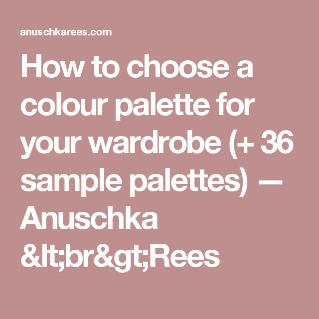 How to choose a colour palette for your wardrobe (+ 36 sample palettes) — Anuschka <br>Rees