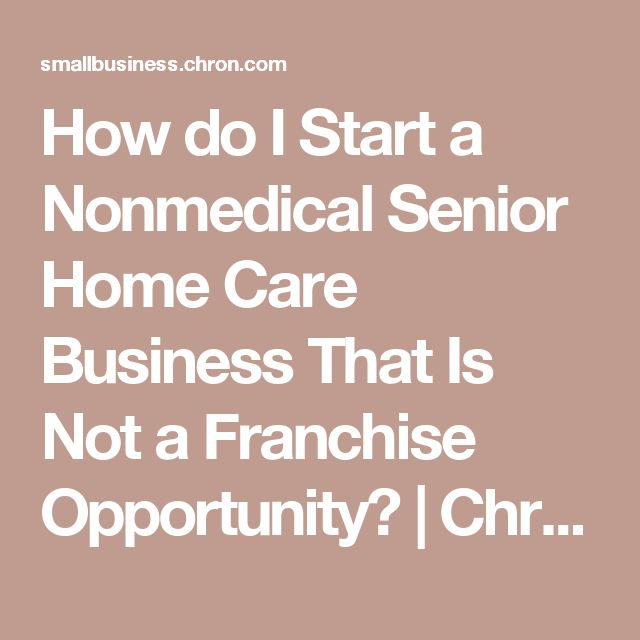 How do I Start a Nonmedical Senior Home Care Business That Is Not a Franchise Opportunity? | Chron.com