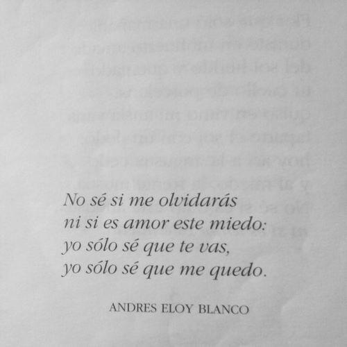 No sé si me olvidarás ni si es amor este miedo: yo sólo sé que te vas, yo sólo sé que me quedo. Andrés Eloy Blanco...