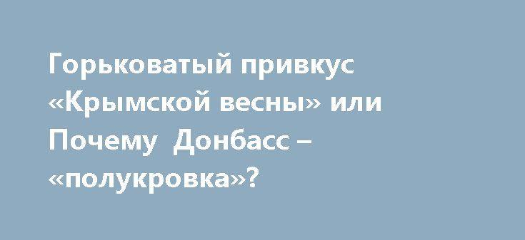 Горьковатый привкус «Крымской весны» или Почему Донбасс – «полукровка»? http://rusdozor.ru/2017/03/19/gorkovatyj-privkus-krymskoj-vesny-ili-pochemu-donbass-polukrovka/  Третья годовщина крымского референдума, безусловно, судьбоносное событие, поскольку тихо и красиво уйти от липкого унылого украинского дерьма – это, без преувеличения, огромная победа и необъятное счастье. Помпезные празднования уже начались от Владивостока до Калининграда. Чего уж говорить о жителях полуострова, ...