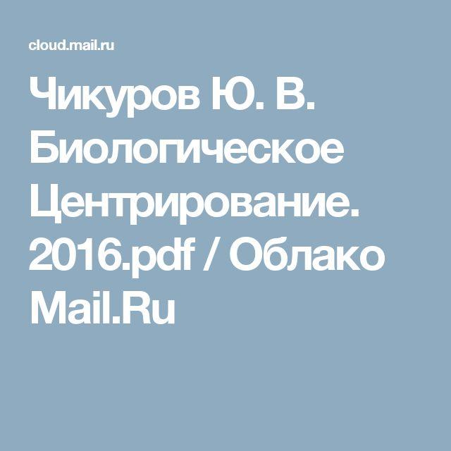 Чикуров Ю. В. Биологическое Центрирование. 2016.pdf / Облако Mail.Ru