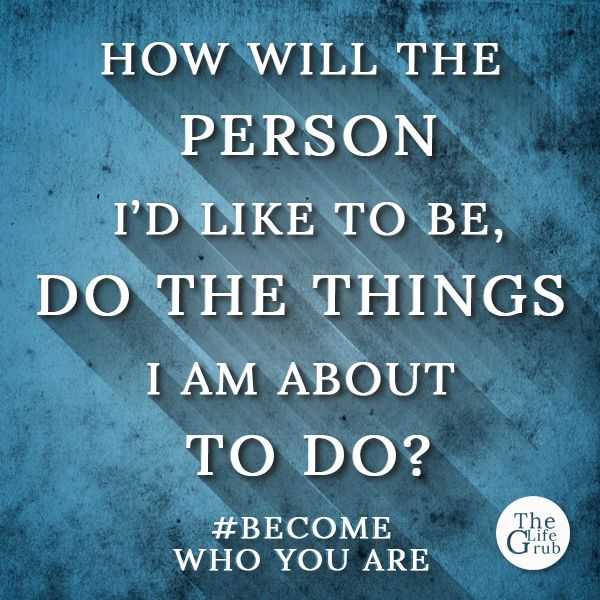 How will the person I'd like to be, do the things I am about to do?