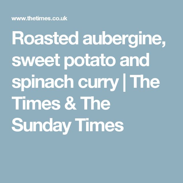 Roasted aubergine, sweet potato and spinach curry   The Times & The Sunday Times