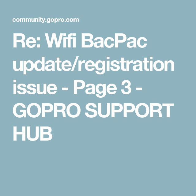 Re: Wifi BacPac update/registration issue - Page 3 - GOPRO SUPPORT HUB