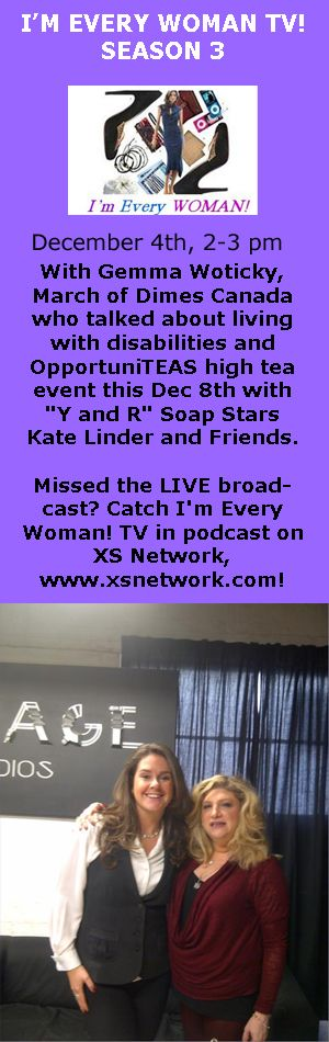 "Janette Burke with Gemma Woticky, March of Dimes Canada who talked about living with disabilities and OpportuniTEAS high tea event this Dec 8th with ""Y and R"" Soap Stars Kate Linder and Friends. Missed the LIVE broadcast? Catch I'm Every Woman! TV in podcast on XS Network, www.xsnetwork.com!"