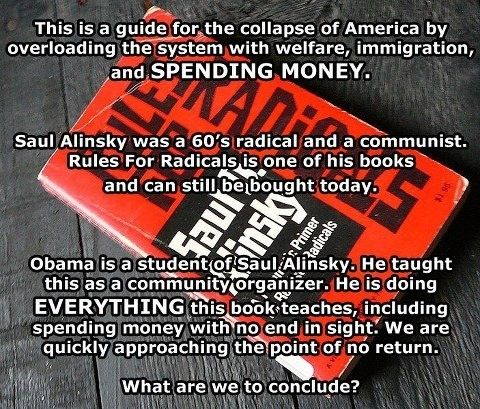 Saul Alinsky and Rules for Radicals  (Alinsky was bookkeeper for Mobster Frank Nitti).  Hillary Clinton's college thesis was on Alinsky and she follows him to this day.  Obama would rather watch this country burn then pick up a bucket of water to try and save it.