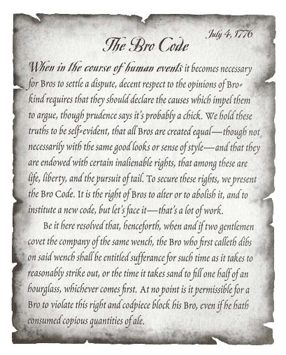 Hundreds of years later, appropriately in Philadelphia (the City of Bro Love), a little known delegate named Barnabas Stinson scrathed on pathchment what is now considered the earliest attempt to record The Bro Code. Over the years Bros have amended and added rules, but Stinson's elegant words remain as the glorious preamble to The Bro Code.