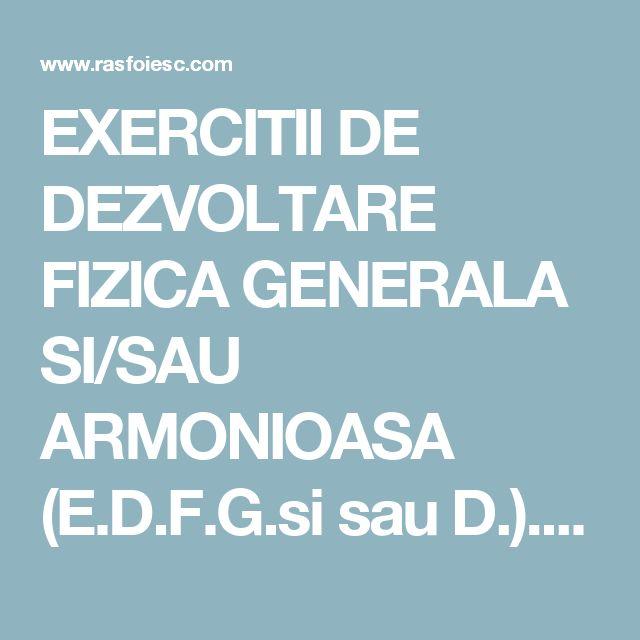 EXERCITII DE DEZVOLTARE FIZICA GENERALA SI/SAU ARMONIOASA (E.D.F.G.si sau D.). Definitie. Scop. Clasificare. Cerinte metodice si recomandari in aplicarea acestora