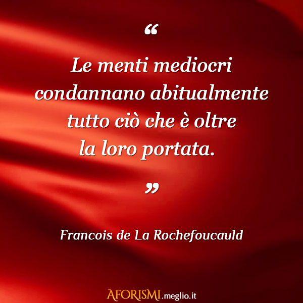 Le menti mediocri condannano abitualmente tutto ciò che è oltre la loro portata. (Francois de La Rochefoucauld)
