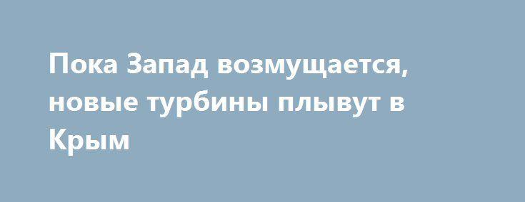Пока Запад возмущается, новые турбины плывут в Крым http://rusdozor.ru/2017/07/18/poka-zapad-vozmushhaetsya-novye-turbiny-plyvut-v-krym/  Воскресной ночью в порту Феодосии выгрузили ещё две газотурбинные системы Siemens. Конструкции характерных цилиндрических очертаний провезли по городу мощные автомобили-тягачи. Всего с территории порта на транспортных платформах выехало четыре объекта, укрытых голубым и серым брезентом. Специалисты легко определили – на ...