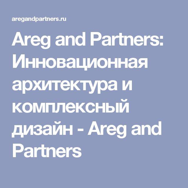 Areg and Partners: Инновационная архитектура и комплексный дизайн - Areg and Partners