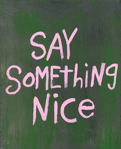 Try it. Every day. Even better: Pick someone who is critical of you...and be nice to them. Is my New Years resolution...