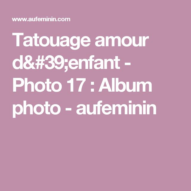 Tatouage amour d'enfant - Photo 17 : Album photo - aufeminin