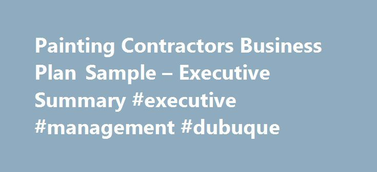 Painting Contractors Business Plan Sample – Executive Summary #executive #management #dubuque http://santa-ana.remmont.com/painting-contractors-business-plan-sample-executive-summary-executive-management-dubuque/  # Painting Contractors Business Plan Executive Summary Barnum Painters will provide top-quality interior and exterior residential and commercial painting services. The principal officers of Barnum Painters believe that most companies in this industry suffer two major problems…