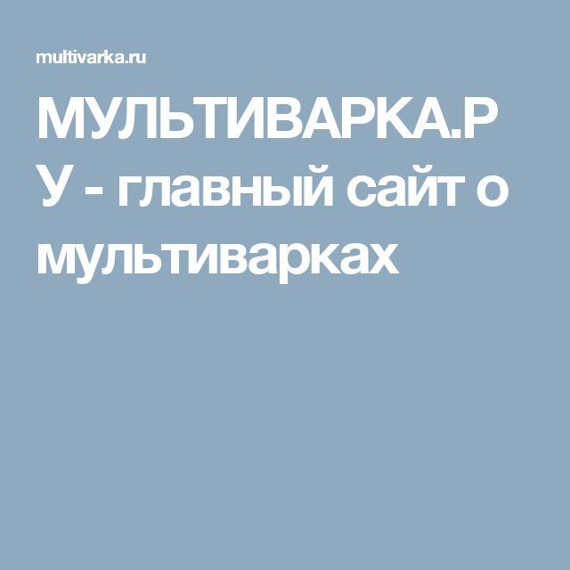 МУЛЬТИВАРКА.РУ - главный сайт о мультиварках
