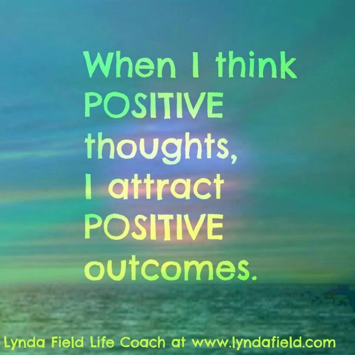 Think positive thoughts and get positive results.