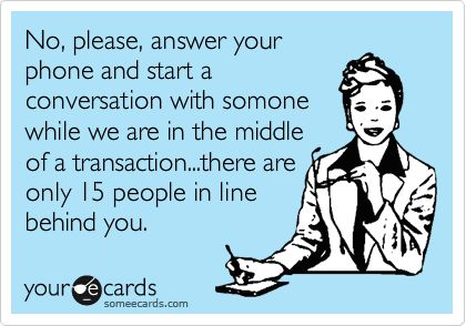 No, please, answer your phone and start a conversation with somone while we are in the middle of a transaction...there are only 15 people in line behind you.