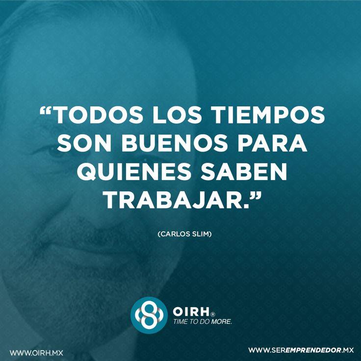 Todos los tiempos son buenos para quienes saben trabajar.  Carlos Slim…