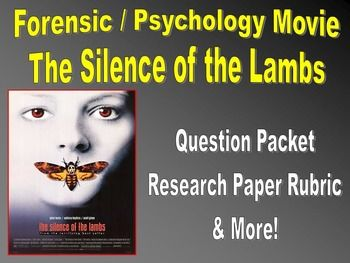 This packet is a collection of questions, writing prompts, and research paper rubrics to accompany the movie The Silence of the Lambs. This is an appropriate movie for upper high school and college classes with a focus on either psychology or forensic-behavioral sciences.