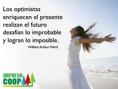 """""""Los optimistas enriquecen el presente, realizan el futuro, desafian lo improbable y logran lo imposible""""  William Arthur Ward."""