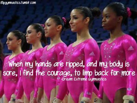 When my hands are ripped, and my body is sore, I find the courage to limp back for more. -Dream Extreme Gymnastics