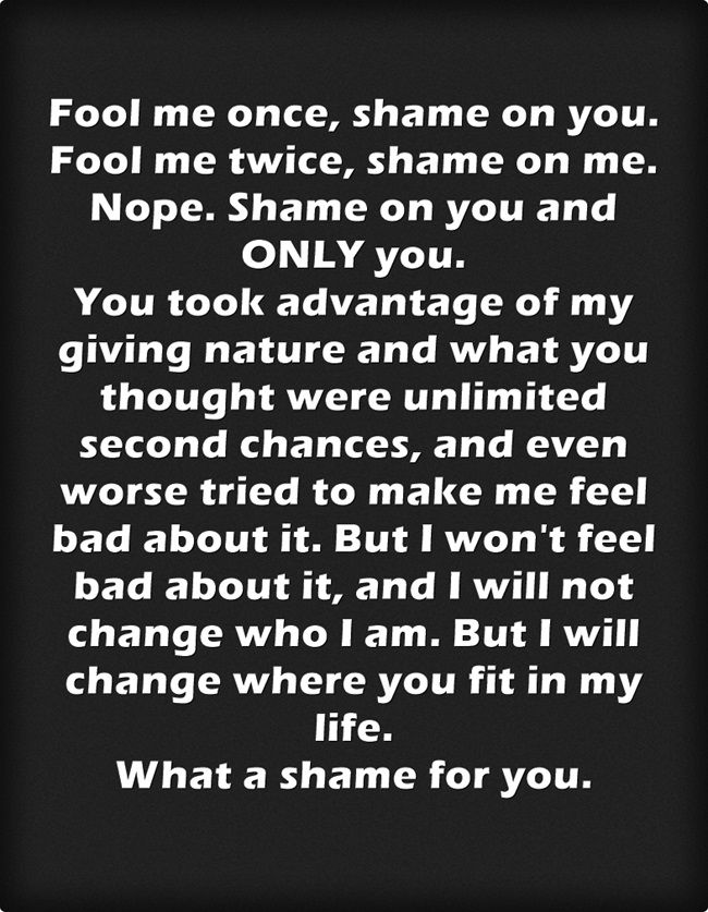 Fool me once, shame on you. Fool me twice, shame on me. Nope. Shame on you and ONLY you. You took advantage of my giving nature and what you thought were unlimited second chances, and even worse tried to make me feel bad about it. But I won't feel bad about it, and I will not change who I am. But I will change where you fit in my life. What a shame for you.
