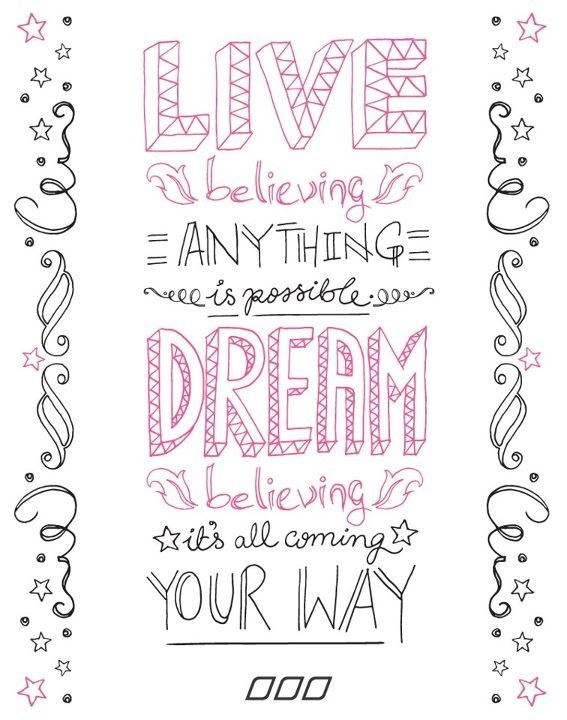 Live believing anything is possible. Dream believing it's all coming your way.