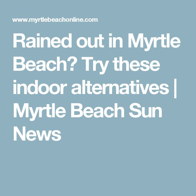Rained out in Myrtle Beach?  Try these indoor alternatives  | Myrtle Beach Sun News