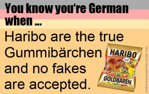 You know you're German when ... Haribo are the true Gummibärchen and no fakes are accepted.
