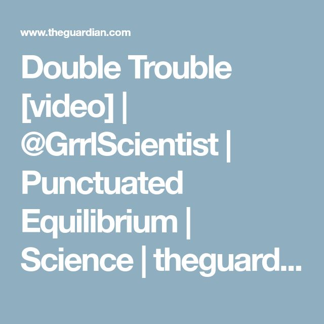 Double Trouble [video] | @GrrlScientist | Punctuated Equilibrium | Science | theguardian.com