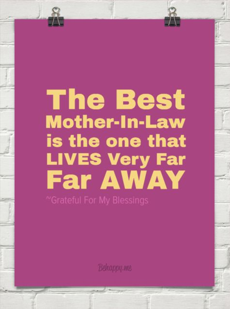 The best mother-in-law   is the one that  lives very far  far away by ~Grateful For My Blessings #40559