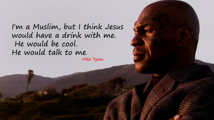 I'm a Muslim, but I think Jesus would have a drink with me. He would be cool. He would talk to me. Mike Tyson
