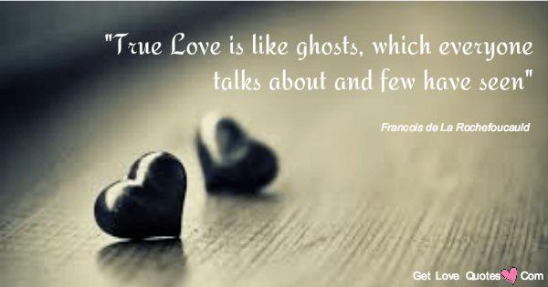 """True love is like ghosts, which everyone talks about and few have seen.""  Francois de La Rochefoucauld"
