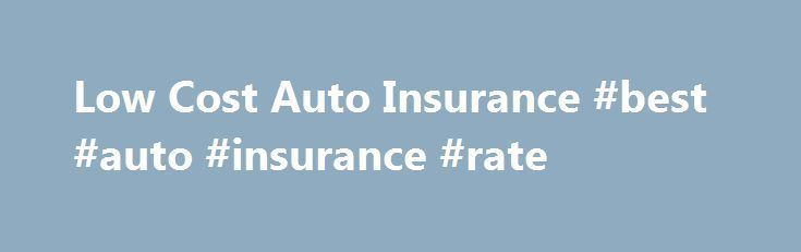 Low Cost Auto Insurance #best #auto #insurance #rate http://insurances.nef2.com/low-cost-auto-insurance-best-auto-insurance-rate/  #low cost car insurance # Low Cost Auto Insurance Low cost auto insurance is a common term among drivers and its much more reasonable to search for a low cost auto insurance policy than cheap car insurance coverage. While its certainly understandable anyone in today's economy desires to get the cheapest car insurance rates possible auto insurance is a very big…
