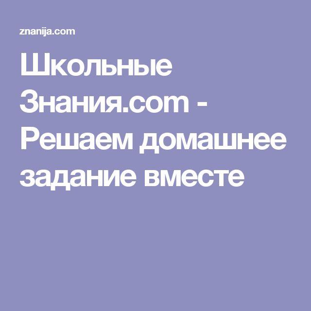 Школьные Знания.com - Решаем домашнее задание вместе