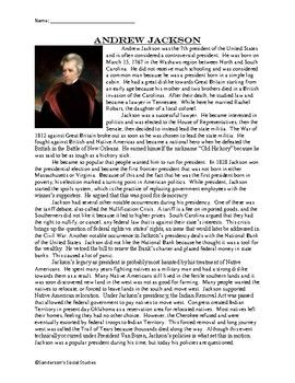 This is a one page reading comprehension worksheet on Andrew Jackson and his presidency. It includes some of his early life and major events as president including the Nullification Crisis, the National Bank, and the Indian Removal Act. Following the reading are 10 questions.