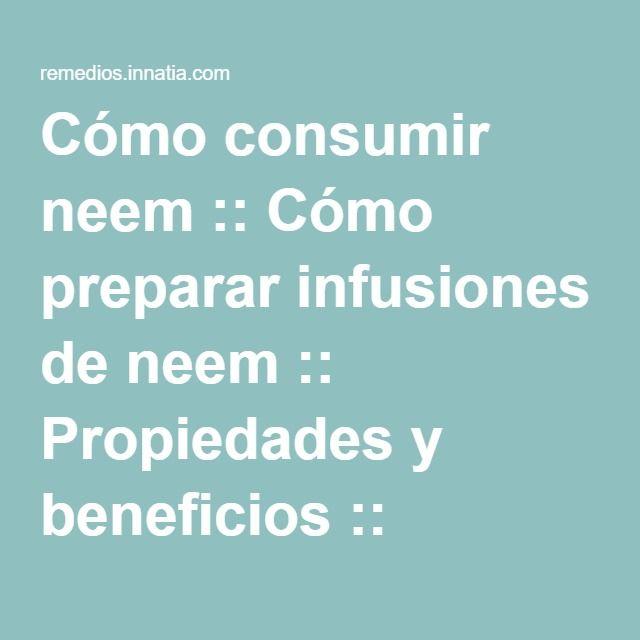 Cómo consumir neem :: Cómo preparar infusiones de neem :: Propiedades y beneficios :: Tisanas :: Aceite :: Hojas :: Corteza