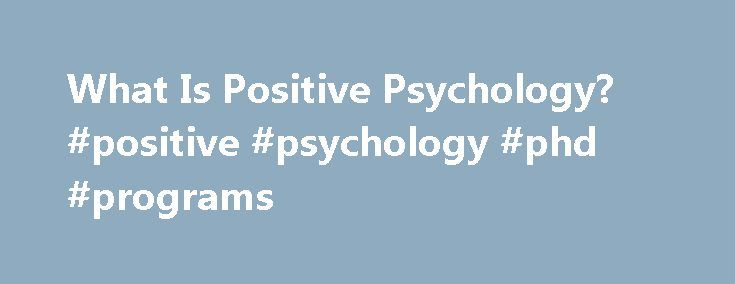 What Is Positive Psychology? #positive #psychology #phd #programs http://jacksonville.remmont.com/what-is-positive-psychology-positive-psychology-phd-programs/  # What Is Positive Psychology? Updated May 06, 2016 Positive psychology is one of the newest branches of psychology to emerge. This particular area of psychology focuses on how to help human beings prosper and lead healthy, happy lives. While many other branches of psychology tend to focus on dysfunction and abnormal behavior…