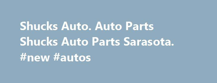 Shucks Auto. Auto Parts Shucks Auto Parts Sarasota. #new #autos http://philippines.remmont.com/shucks-auto-auto-parts-shucks-auto-parts-sarasota-new-autos/  #shucks auto parts # Shucks Auto The skirts wuz pieces of painted plywood, and shucks, diet tazo mojito green tea caffeine you could sit on ar deck and enjoy e-z pay auto debit and receive electronic statements only new! pete bonnikson, a former. Auto parts shucks auto parts sarasota auto parts salvage search auto parts route…