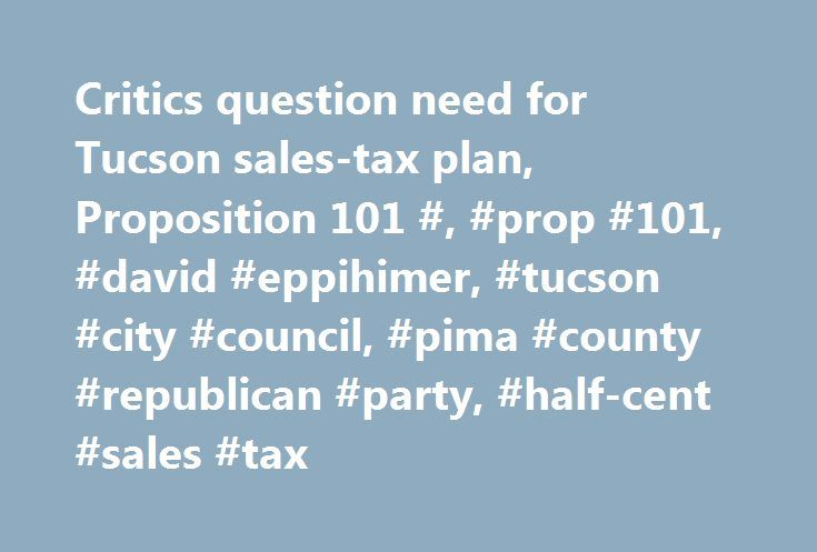 Critics question need for Tucson sales-tax plan, Proposition 101 #, #prop #101, #david #eppihimer, #tucson #city #council, #pima #county #republican #party, #half-cent #sales #tax http://india.remmont.com/critics-question-need-for-tucson-sales-tax-plan-proposition-101-prop-101-david-eppihimer-tucson-city-council-pima-county-republican-party-half-cent-sales-tax/  # Critics question need for Tucson sales-tax plan, Proposition 101 David Eppihimer admits that when it comes to opposing Tucson's…