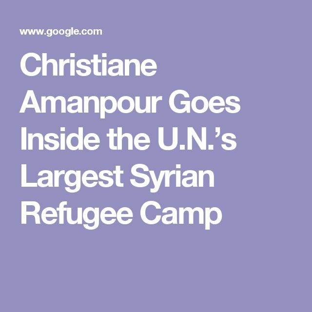 Christiane Amanpour Goes Inside the U.N.'s Largest Syrian Refugee Camp
