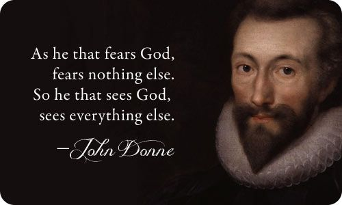 """As he that fears God, fears nothing else. So he that sees God, sees everything else.""  John Donne"