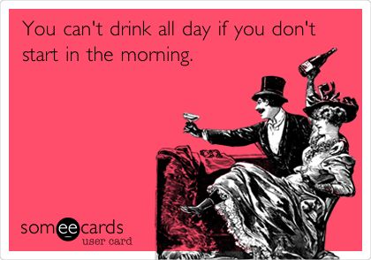 You can't drink all day if you don't start in the morning.