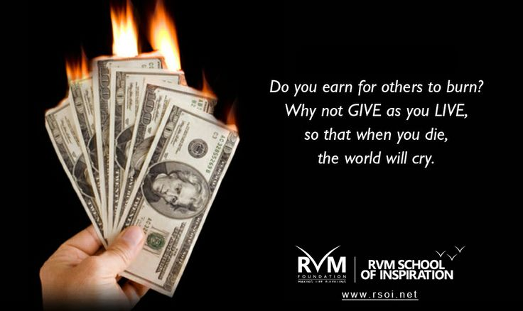Do you earn for others to burn?Why not GIVE as you LIVE,so that when you die,the world will cry.-RVM