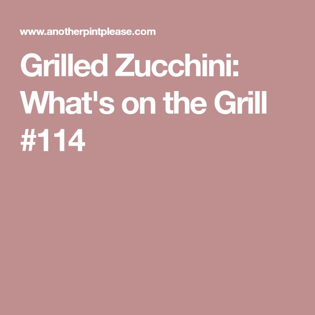 Grilled Zucchini: What's on the Grill #114