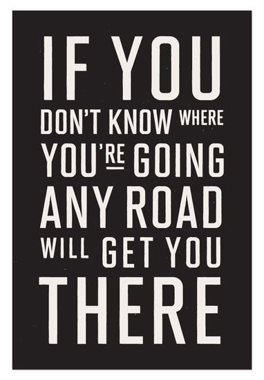 Cause if you don't know where you're going any road will get you there.